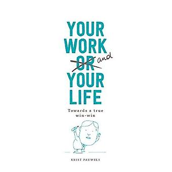 Your Work and Your Life Towards a True Win-Win by Krist Pauwels - 978