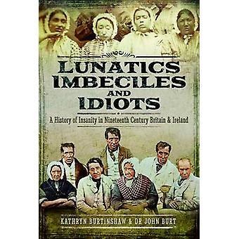Lunatics Imbeciles and Idiots by John R F Burt