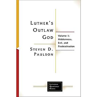 Luthers Outlaw God Volume 1 Hiddenness Evil and Predestination by Paulson & Steven D.