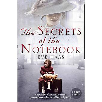 THE SECRETS OF THE NOTEBOOK A royal love affair and a womans quest to uncover her incredible family secret by Haas & Eve