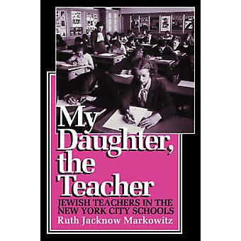 My Daughter the Teacher Jewish Teachers in the New York City Schools by Markowitz & Ruth Jacknow