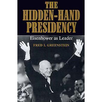 The HiddenHand Presidency Eisenhower as Leader by Greenstein & Fred I.