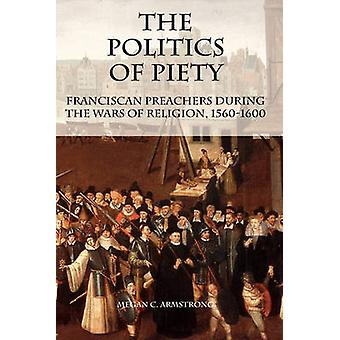 The Politics of Piety Franciscan Preachers During the Wars of Religion 15601600 by Armstrong & Megan C.