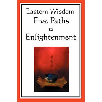 Eastern Wisdom Five Paths to Enlightenment The Creed of Buddha the Sayings of Lao Tzu Hindu Mysticism the Great Learning the Yen by Confucius
