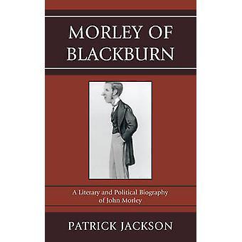 Morley of Blackburn A Literary and Political Biography of John Morley by Jackson & Patrick