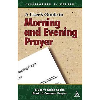 A Users Guide to the Book of Common Prayer Morning and Evening Prayer by Webber & Christopher L.