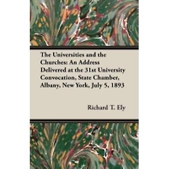 The Universities and the Churches An Address Delivered at the 31st University Convocation State Chamber Albany New York July 5 1893 by Ely & Richard T.