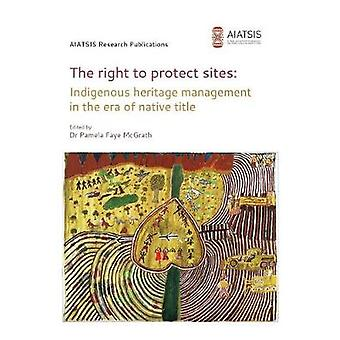 The right to protect sites Indigenous heritage management in the era of native title by McGrath & Pamela F