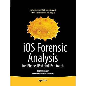 iOS Forensic Analysis For iPhone iPad and iPod Touch by Morrissey & Sean