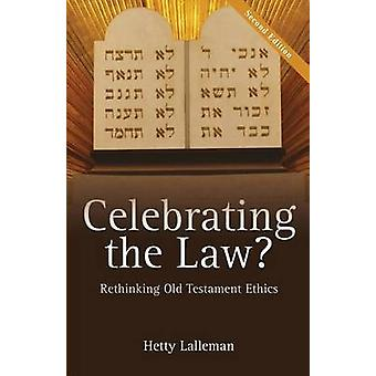 Celebrating the Law Rethinking Old Testament Ethics by Lalleman & Hetty