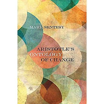 Aristotle's Ontology of Change by Mark Sentesy - 9780810141889 Book