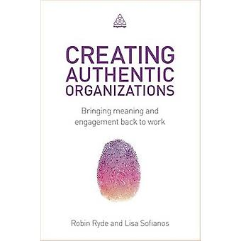 Creating Authentic Organizations - Bringing Meaning and Engagement Bac