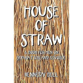 House of Straw - A Book for Men on Separation and Divorce by Kennedy B
