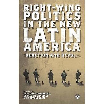 RightWing Politics in the New Latin America by Edited by Francisco Dominguez & Edited by Doctor Geraldine Lievesley & Edited by Doctor Steve Ludlam & Contributions by Marcos Costa Lima & Contributions by Guy Burton & Contributions by Ms Grace Livi