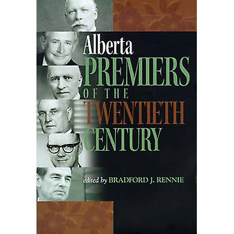 Alberta Premiers of the Twentieth Century by Bradford James Rennie -
