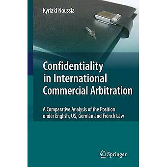 Confidentiality in International Commercial Arbitration  A Comparative Analysis of the Position under English US German and French Law by Kyriaki Noussia