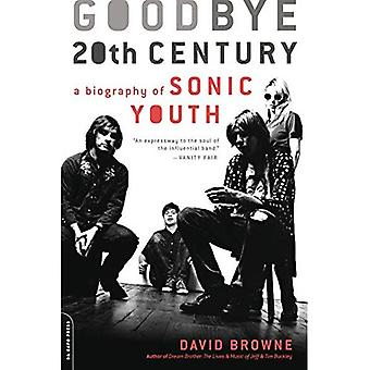 Goodbye 20th Century: A Biography of Sonic Youth: Sonic Youth and the Rise of the Alternative Nation