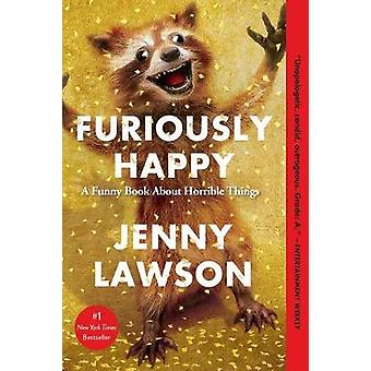 Furiously Happy - A Funny Book about Horrible Things by Jenny Lawson -