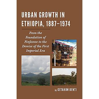 Urban Growth in Ethiopia 18871974 From the Foundation of Finfinnee to the Demise of the First Imperial Era by Benti & Getahun