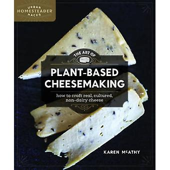 The Art of Plant-Based Cheesemaking - How to Craft Real - Cultured - N