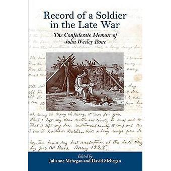 Record of a Soldier in the Late War The Confederate Memoir of John Wesley Bone by Mehegan & Julianne