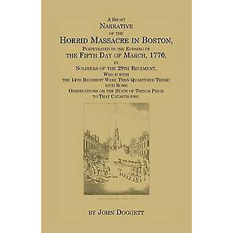 A   Short Narrative of the Horrid Massacre in Boston Perpetrated in the Evening of the Fifth Day of March 1770 by Soldiers of the 29th Regiment Wh by Doggett & John & Jr.