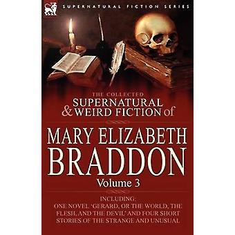 The Collected Supernatural and Weird Fiction of Mary Elizabeth Braddon Volume 3Including One Novel Gerard or the World the Flesh and the Devil von Braddon & Mary Elizabeth