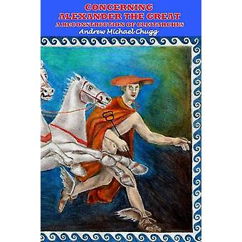 Concerning Alexander the Great A Reconstruction of Cleitarchus by Chugg & Andrew