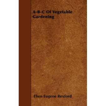 ABC Of Vegetable Gardening by Rexford & Eben Eugene