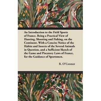 An Introduction to the Field Sports of France. Being a Practical View of Hunting Shooting and Fishing on the Continent. With a Concise Notice of the Habits and Insects of the Several Animals in Ques by OConnor & R.