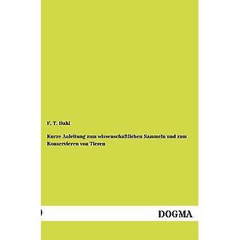 Kurze Anleitung zum wissenschaftlichen Sammeln und zum Konservieren von Tieren by Dahl & F. T.