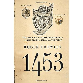 1453 - The Holy War for Constantinople and the Clash of Islam and the