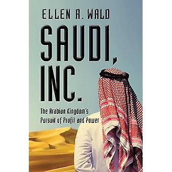 Saudi - Inc. - The Arabian Kingdom's Pursuit of Profit and Power by El