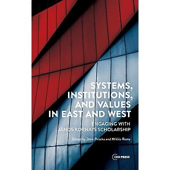 Systems Institutions and Values in East and West  Engaging with Janos Kornais Scholarship by Edited by D ra Piroska & Edited by Miklos Rosta
