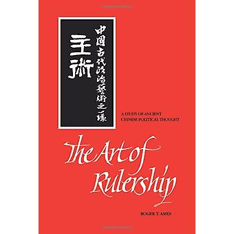 The Art of Rulership - A Study of Ancient Chinese Political Thought by