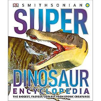 Super Dinosaur Encyclopedia: The Biggest, Fastest, Coolest Prehistoric Creatures (Super Encyclopedias)