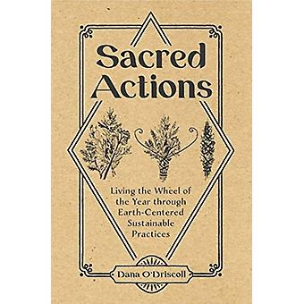 Sacred Actions Living the Wheel of the Year through EarthCentered Sustainable Practices by Dana ODriscoll