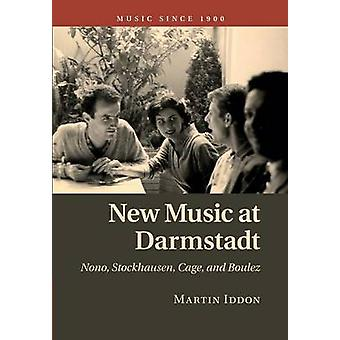 New Music at Darmstadt  Nono Stockhausen Cage and Boulez by Martin Iddon