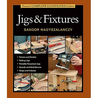 Taunton's Complete Illustrated Guide to Jigs & Fixtures by Sandor Nag