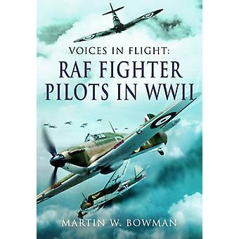 Voices in Flight - RAF Fighter Pilots in WW II by Martin Bowman - 9781
