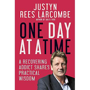 One Day at a Time - A Recovering Addict Shares Practical Wisdom by Jus