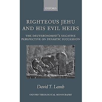 Righteous Jehu and His Evil Heirs The Deuteronomists Negative Perspective on Dynastic Succession by Lamb & David T.