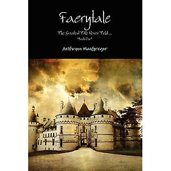 Faerytale the Greatest Tale Never Told... Book One by MacGregor & Aelfwynn