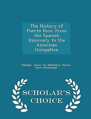 The History of Puerto Rico From the Spanish Discovery to the American Occupation  Scholars Choice Edition by Adams Van Middeldyk & Martin Grove Brumba
