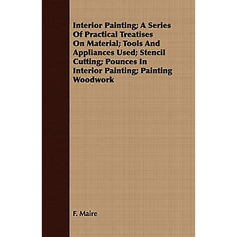 Interior Painting A Series Of Practical Treatises On Material Tools And Appliances Used Stencil Cutting Pounces In Interior Painting Painting Woodwork by Maire & F.