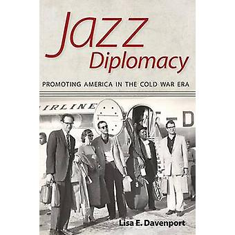 Jazz Diplomacy Promoting America in the Cold War Era by Davenport & Lisa E.