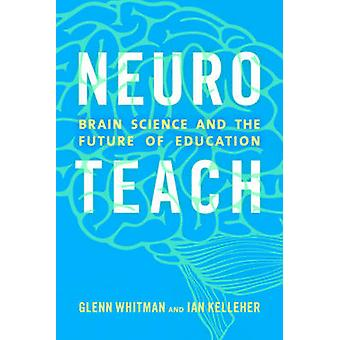 Neuroteach - Brain Science and the Future of Education by Glenn Whitma