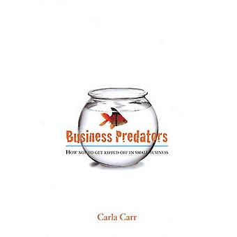Business Predators - How Not to Get Ripped Off in Small Business by Ca