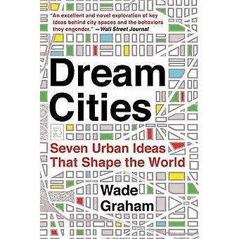 Droom steden - zeven stedelijke ideeën die de wereld door Wade Graham te vormen-
