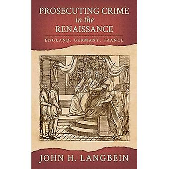 Prosecuting Crime in the Renaissance England Germany France by Langbein & John H.